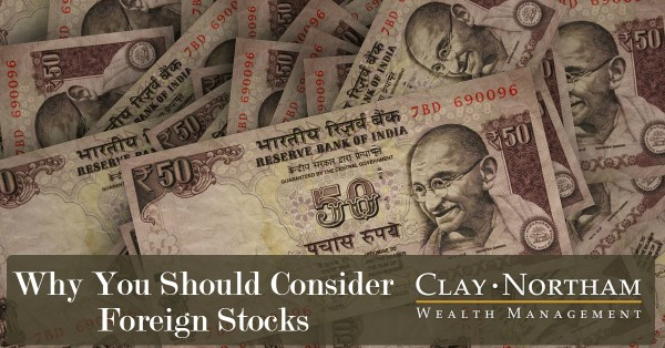 Why You Should Consider Foreign Stocks Clay Northam Wealth Management